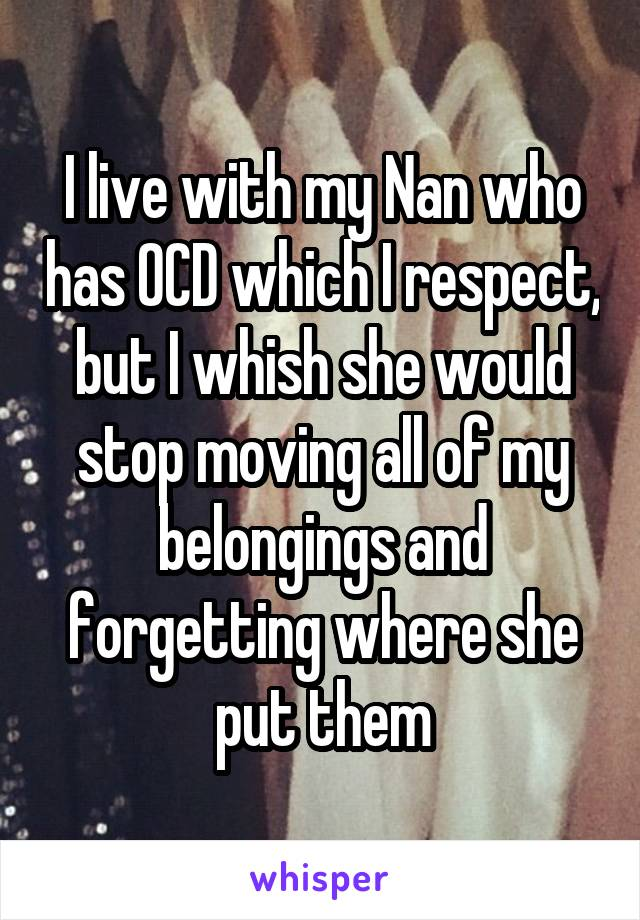 I live with my Nan who has OCD which I respect, but I whish she would stop moving all of my belongings and forgetting where she put them