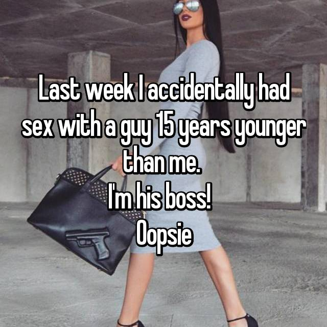 Last week I accidentally had sex with a guy 15 years younger than me.  I'm his boss!   Oopsie