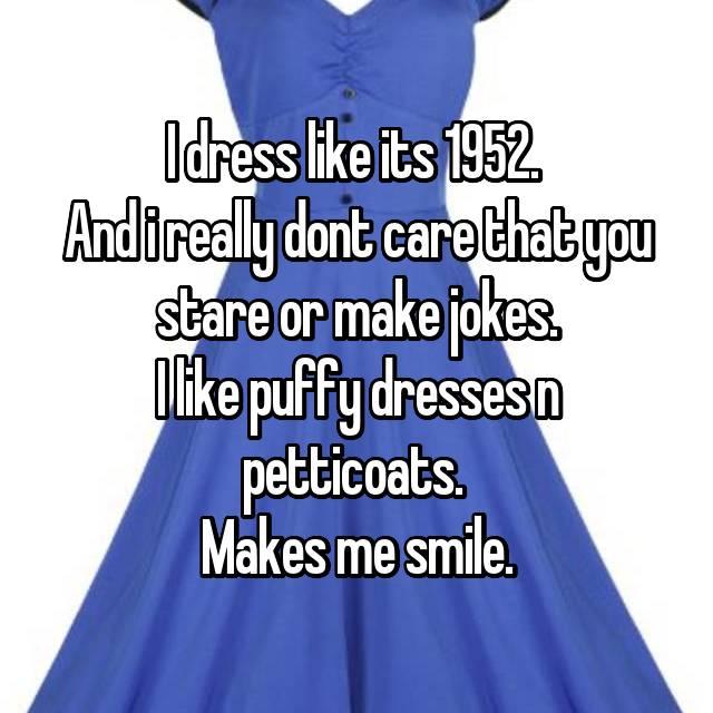 I dress like its 1952.  And i really dont care that you stare or make jokes. I like puffy dresses n petticoats.  Makes me smile.