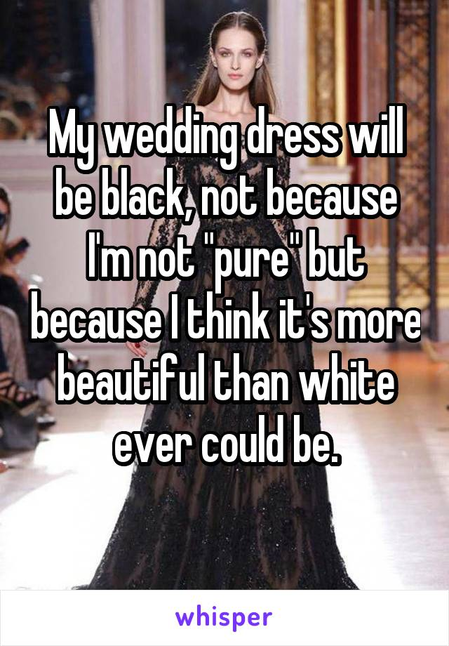 "My wedding dress will be black, not because I'm not ""pure"" but because I think it's more beautiful than white ever could be."
