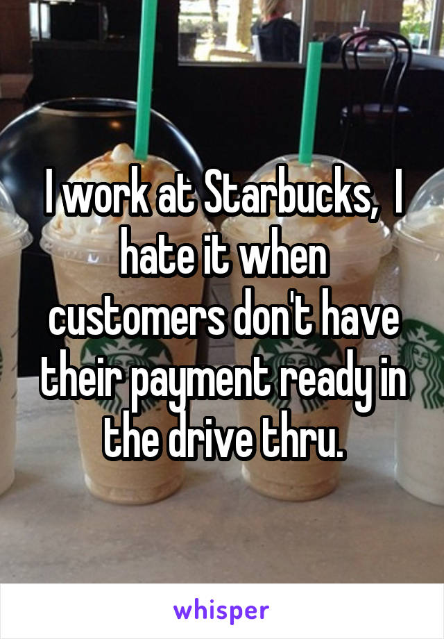 I work at Starbucks,  I hate it when customers don't have their payment ready in the drive thru.