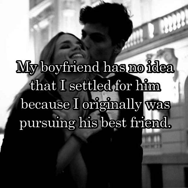 My boyfriend has no idea that I settled for him because I originally was pursuing his best friend.