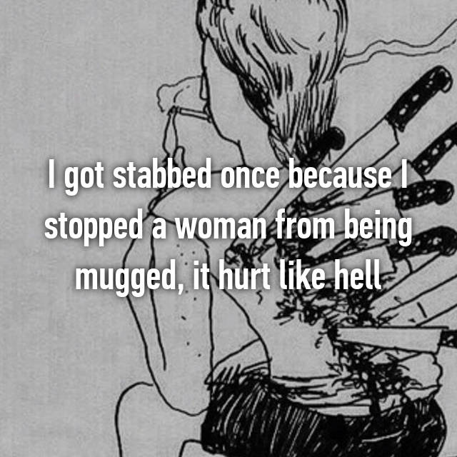 I got stabbed once because I stopped a woman from being mugged, it hurt like hell