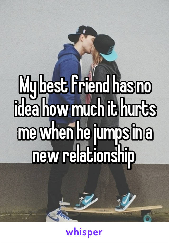 My best friend has no idea how much it hurts me when he jumps in a new relationship
