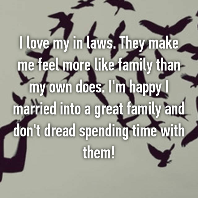 I love my in laws. They make me feel more like family than my own does. I'm happy I married into a great family and don't dread spending time with them!