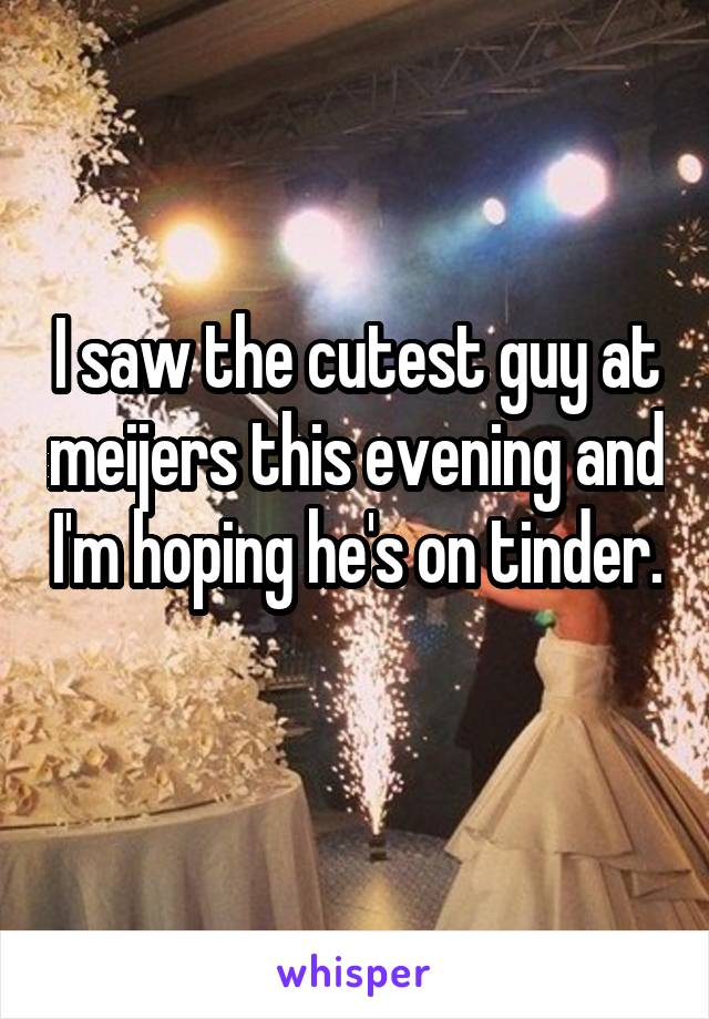 i saw the cutest guy at meijers this evening and i m hoping he s on