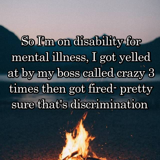 So I'm on disability for mental illness, I got yelled at by my boss called crazy 3 times then got fired- pretty sure that's discrimination