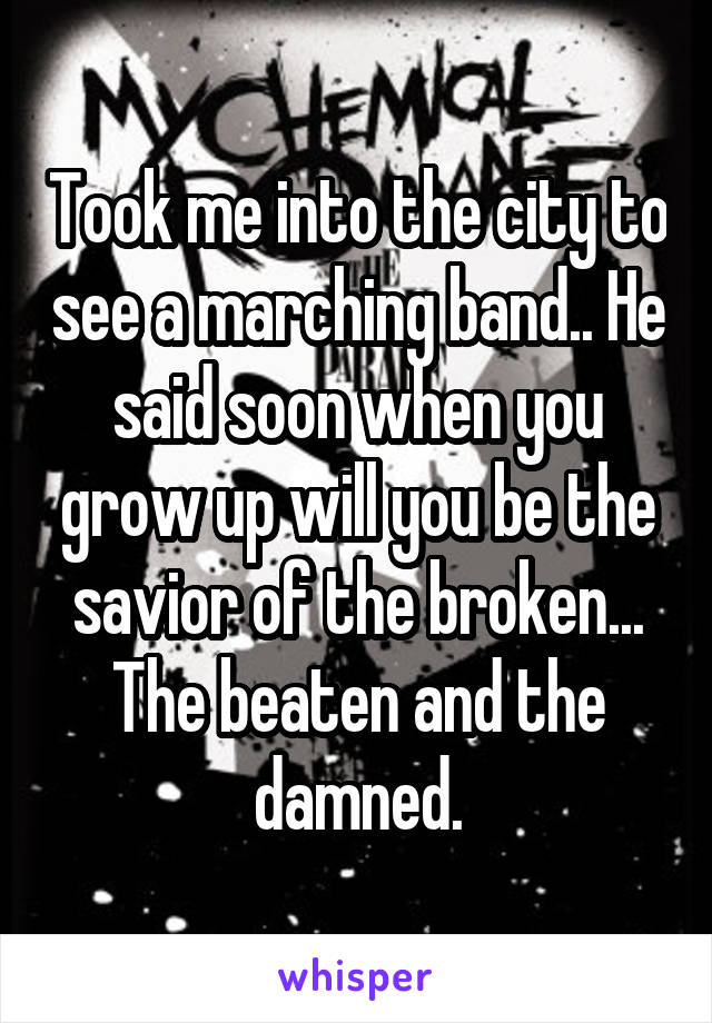 Took me into the city to see a marching band.. He said soon when you grow up will you be the savior of the broken... The beaten and the damned.