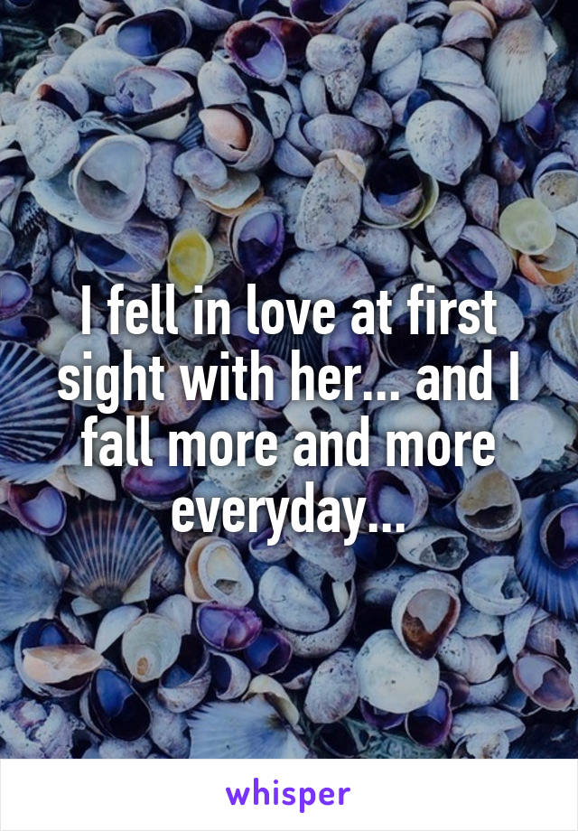 I fell in love at first sight with her... and I fall more and more everyday...