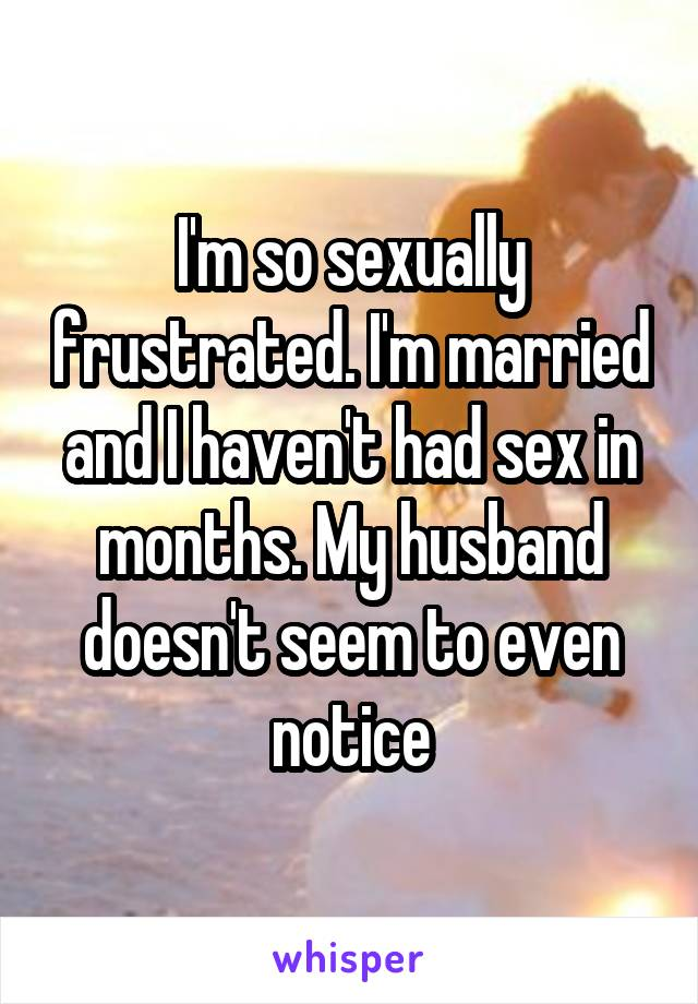 I'm so sexually frustrated. I'm married and I haven't had sex in months. My husband doesn't seem to even notice