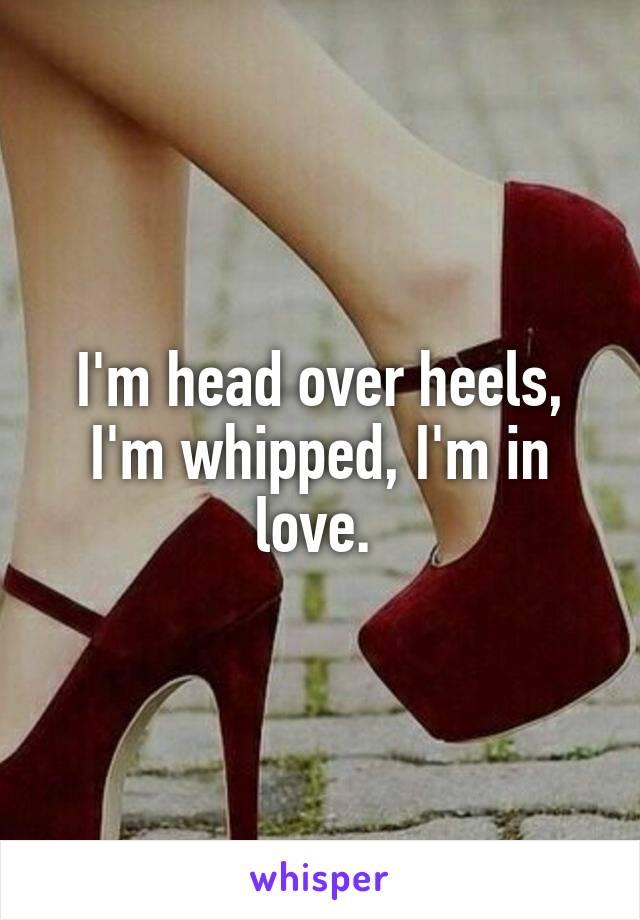 I'm head over heels, I'm whipped, I'm in love.