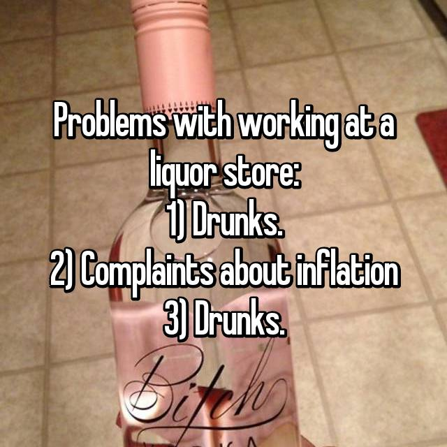 Problems with working at a liquor store: 1) Drunks. 2) Complaints about inflation 3) Drunks.