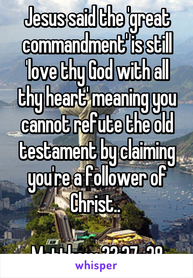 Jesus said the 'great commandment' is still 'love thy God with all