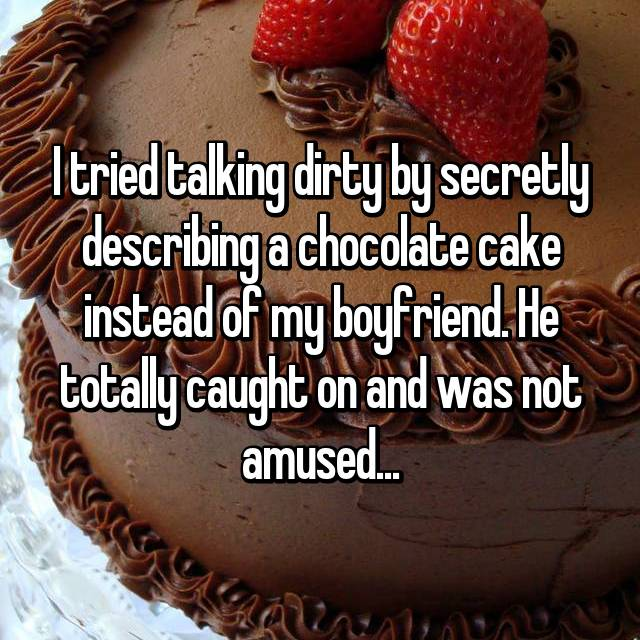 I tried talking dirty by secretly describing a chocolate cake instead of my boyfriend. He totally caught on and was not amused...