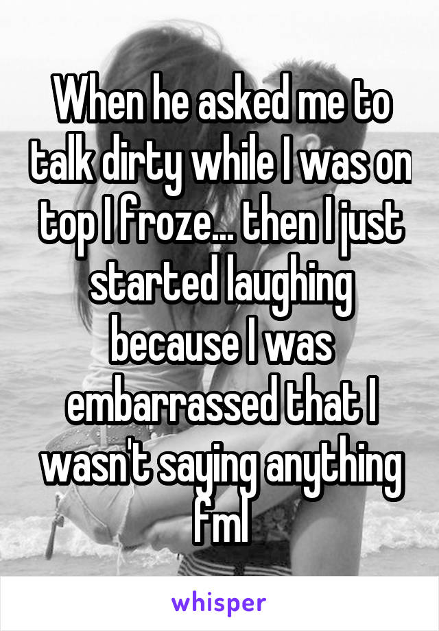 When he asked me to talk dirty while I was on top I froze... then I just started laughing because I was embarrassed that I wasn't saying anything fml
