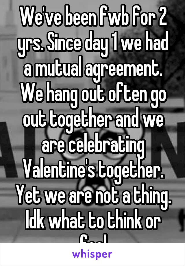 We've been fwb for 2 yrs. Since day 1 we had a mutual agreement. We hang out often go out together and we are celebrating Valentine's together. Yet we are not a thing. Idk what to think or feel