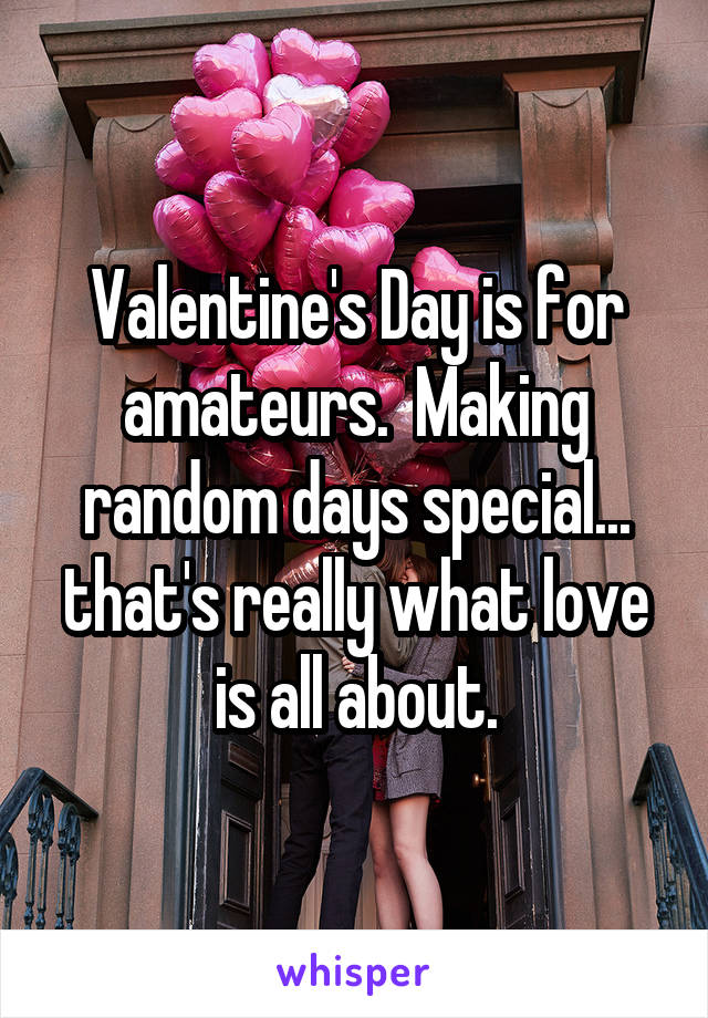 Valentine's Day is for amateurs. Making random days special