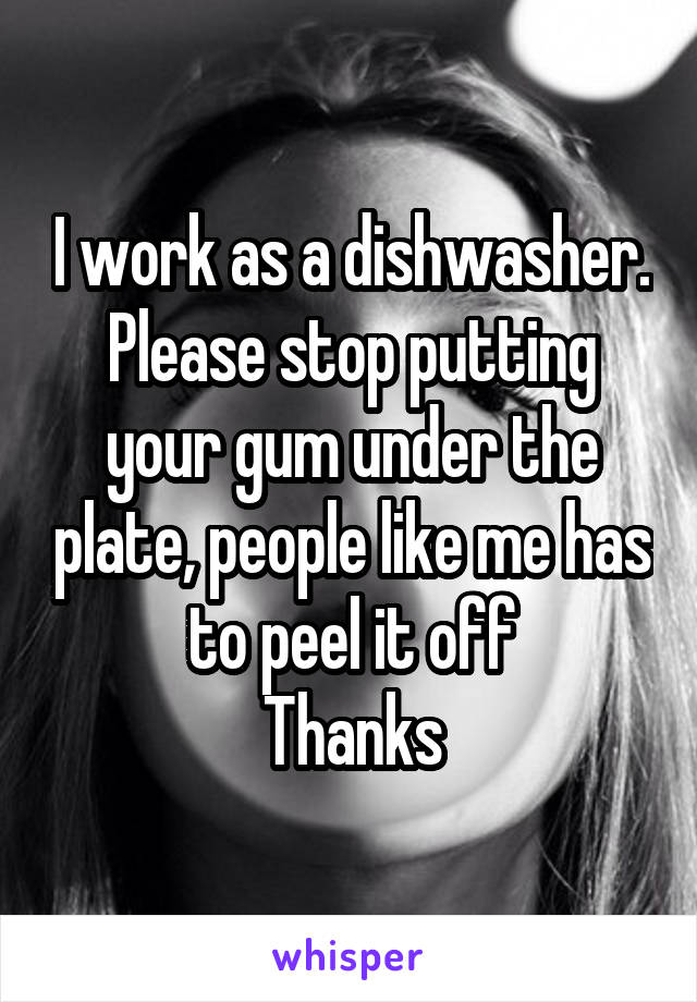 I work as a dishwasher. Please stop putting your gum under the plate, people like me has to peel it off Thanks