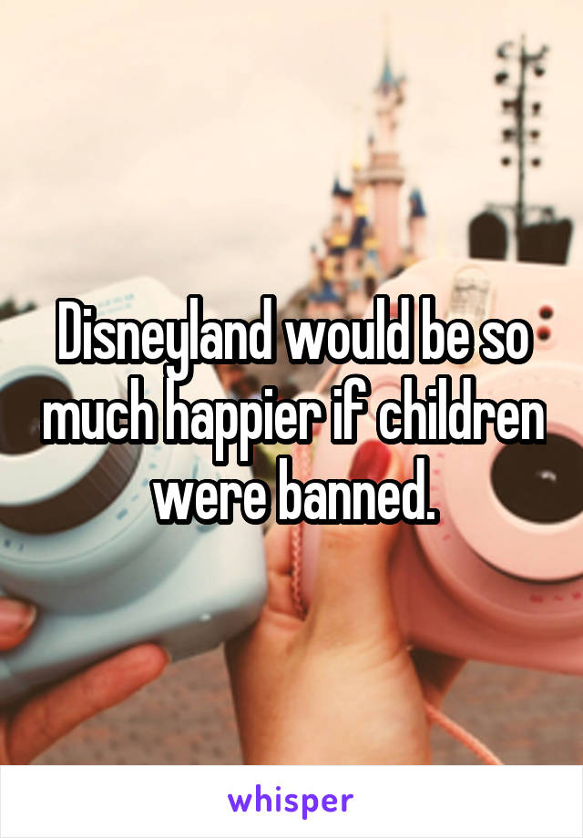 Disneyland would be so much happier if children were banned.
