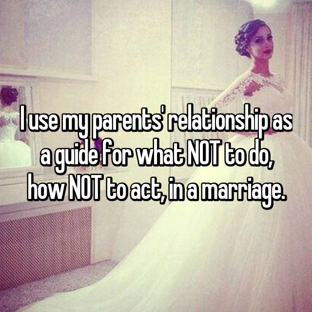 I use my parents' relationship as a guide for what NOT to do, how NOT to act, in a marriage.