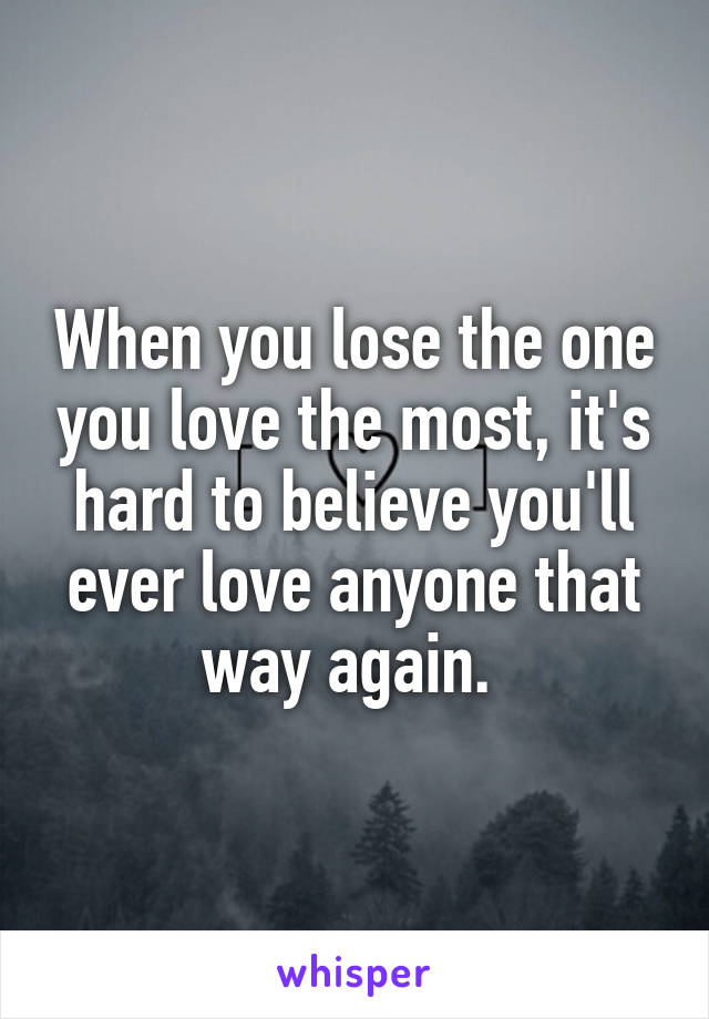 When You Lose The One You Love The Most, Itu0027s Hard To Believe Youu0027ll Ever  ...