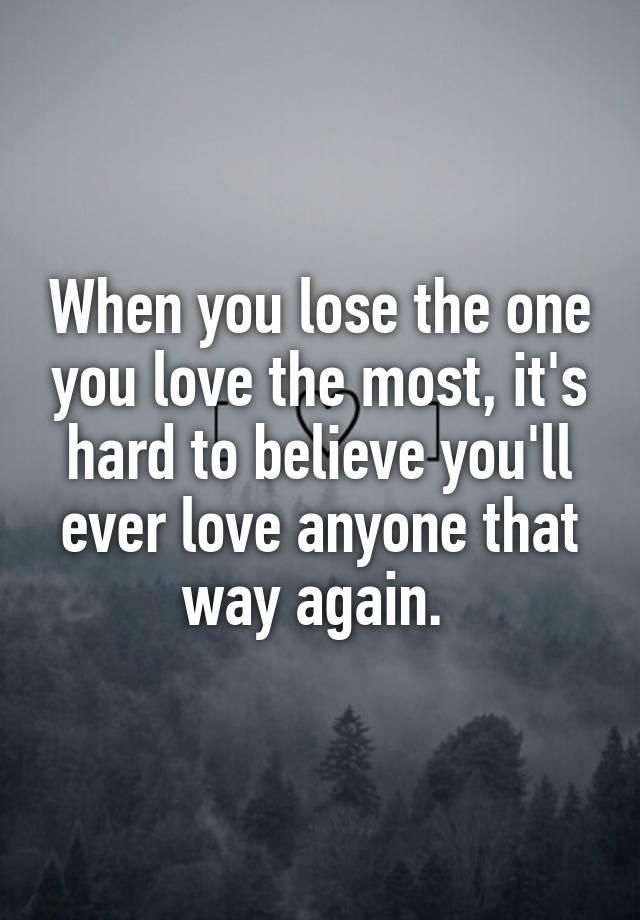 When You Lose The One You Love The Most, Itu0027s Hard To Believe Youu0027ll Ever  Love Anyone That Way Again.