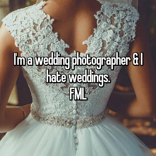 I'm a wedding photographer & I hate weddings. FML