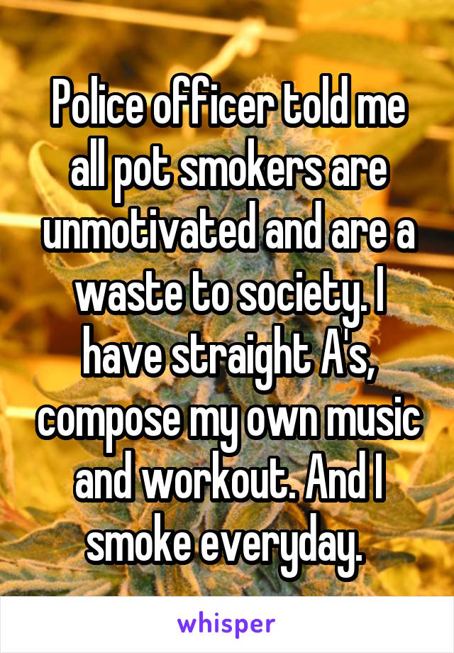Police officer told me all pot smokers are unmotivated and are a waste to society. I have straight A's, compose my own music and workout. And I smoke everyday.