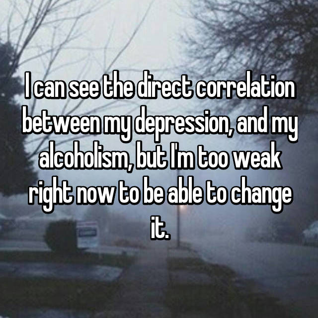 I can see the direct correlation between my depression, and my alcoholism, but I'm too weak right now to be able to change it.