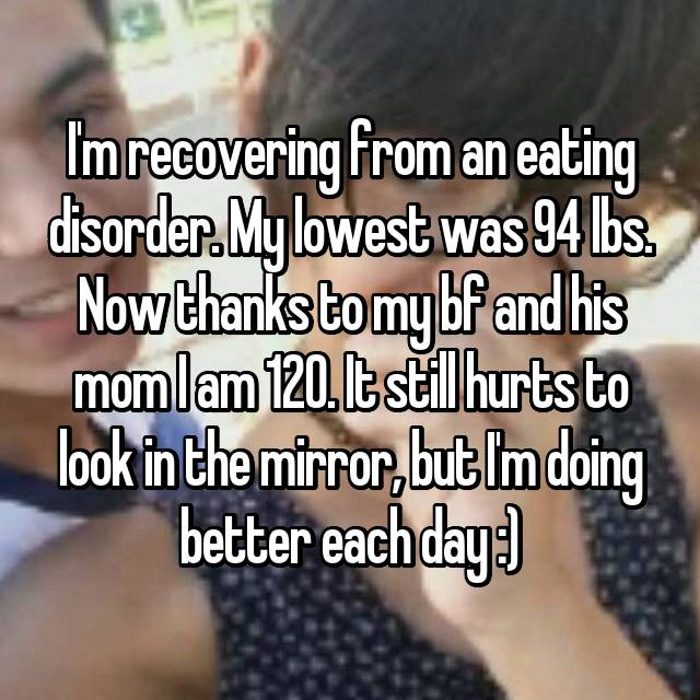 I'm recovering from an eating disorder. My lowest was 94 lbs. Now thanks to my bf and his mom I am 120. It still hurts to look in the mirror, but I'm doing better each day :)