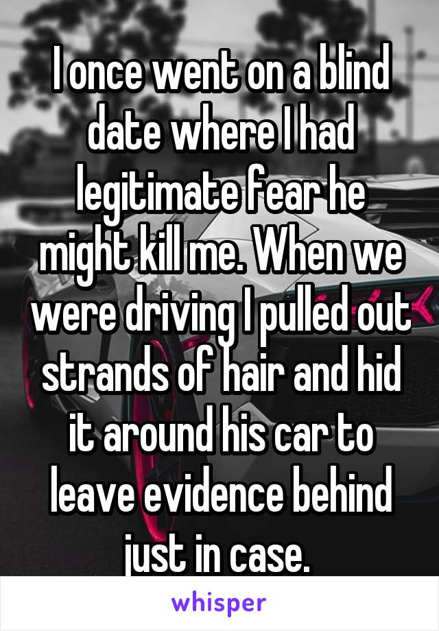 I once went on a blind date where I had legitimate fear he might kill me. When we were driving I pulled out strands of hair and hid it around his car to leave evidence behind just in case.