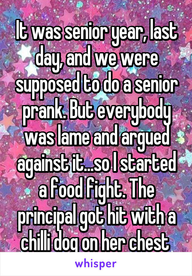 It was senior year, last day, and we were supposed to do a senior prank. But everybody was lame and argued against it...so I started a food fight. The principal got hit with a chilli dog on her chest