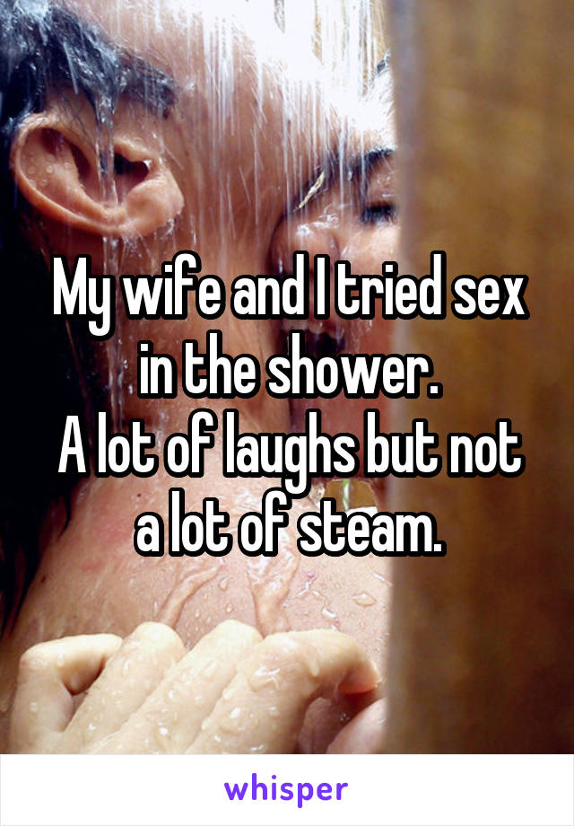 My wife and I tried sex in the shower. A lot of laughs but not a lot of steam.