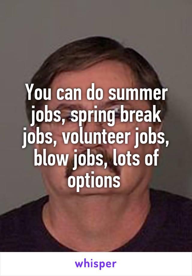 You can do summer jobs, spring break jobs, volunteer jobs, blow jobs, lots  of options