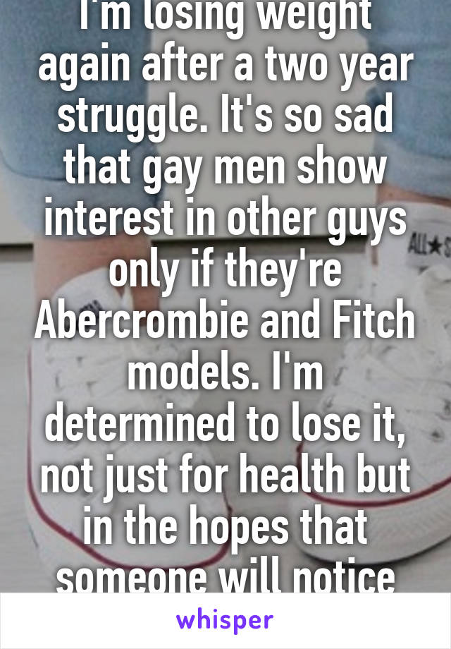 I'm losing weight again after a two year struggle. It's so sad that gay men  ...