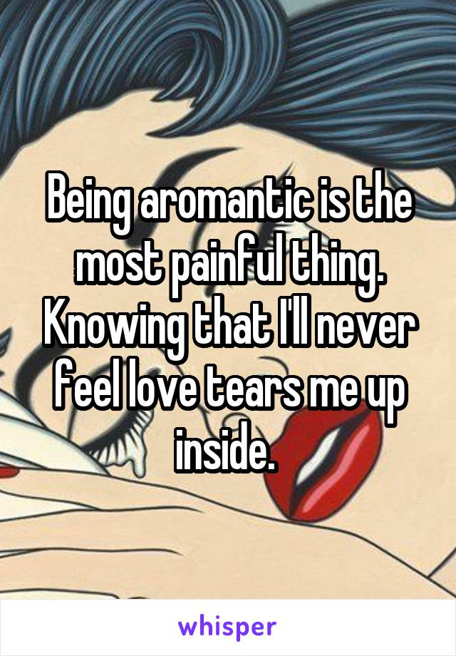 Being aromantic is the most painful thing. Knowing that I'll never feel love tears me up inside.
