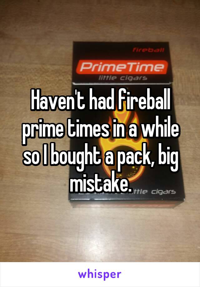 Haven T Had Fireball Prime Times In A While So I Bought Pack Mistake