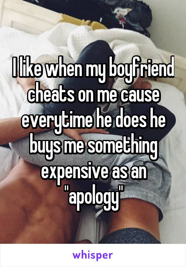 "I like when my boyfriend cheats on me cause everytime he does he buys me something expensive as an ""apology"""