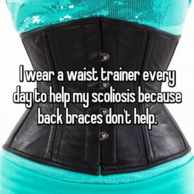 I wear a waist trainer every day to help my scoliosis because back braces don't help.
