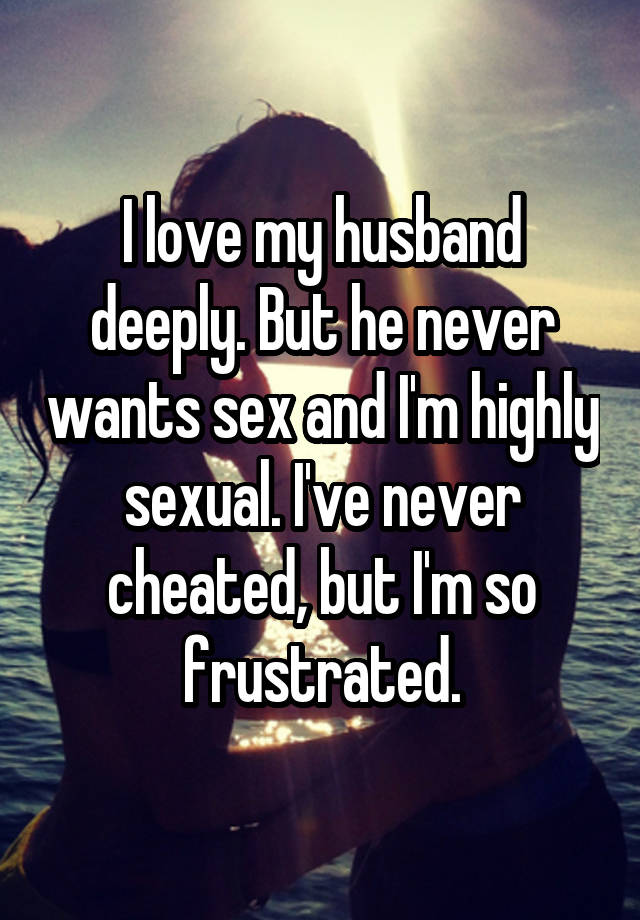 I love my husband deeply  But he never wants sex and I'm