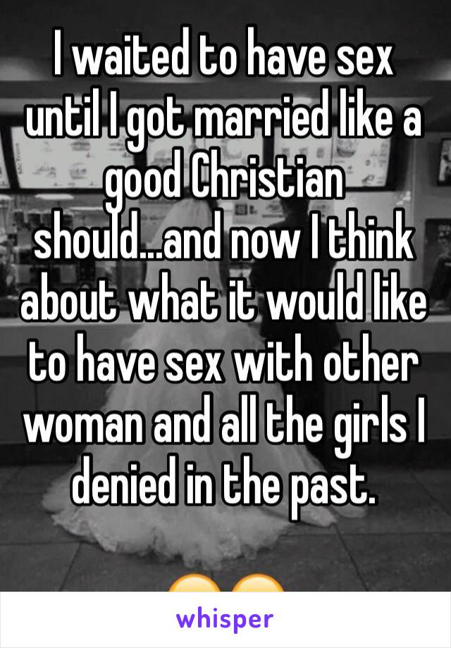 I waited to have sex until I got married like a good Christian should...and now I think about what it would like to have sex with other woman and all the girls I denied in the past.   😑😑
