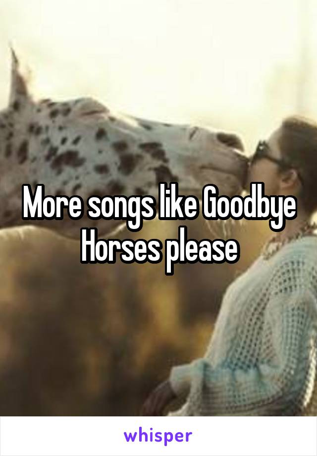 more songs like goodbye horses please