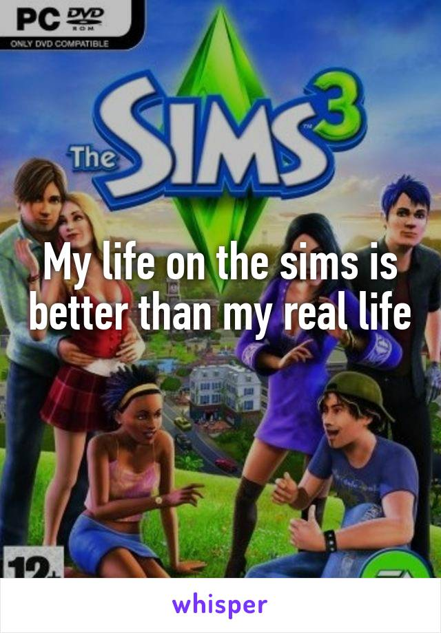 My life on the sims is better than my real life