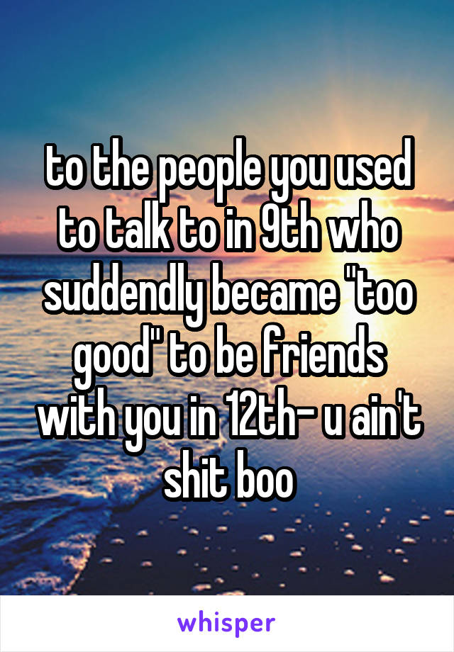 "to the people you used to talk to in 9th who suddendly became ""too good"" to be friends with you in 12th- u ain't shit boo"