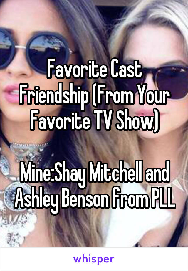 Favorite Cast Friendship (From Your Favorite TV Show)  Mine:Shay Mitchell and Ashley Benson from PLL