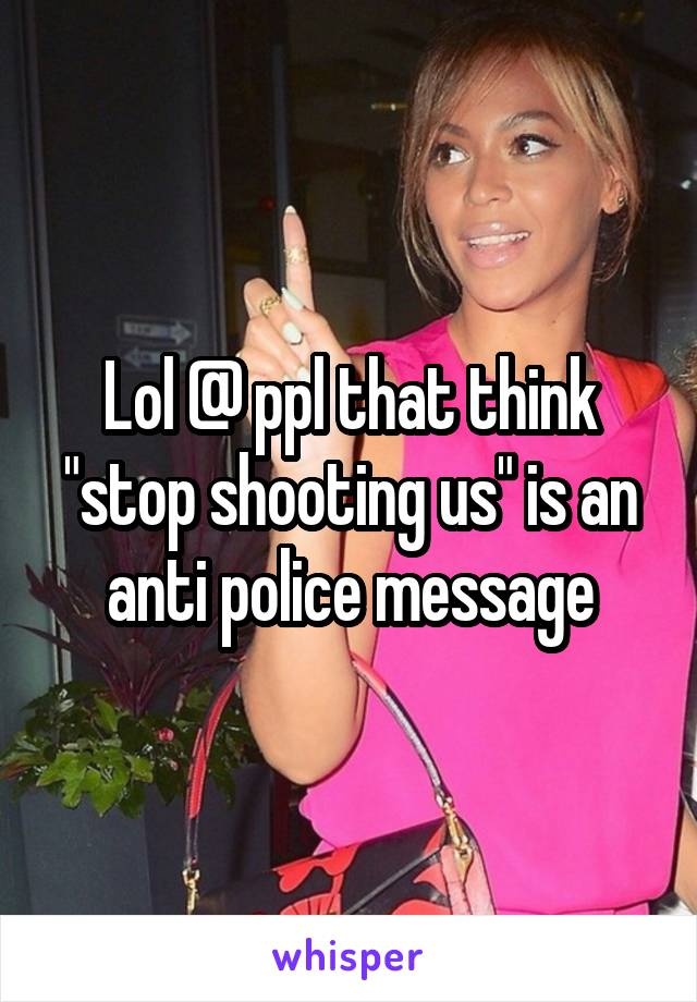 """Lol @ ppl that think """"stop shooting us"""" is an anti police message"""