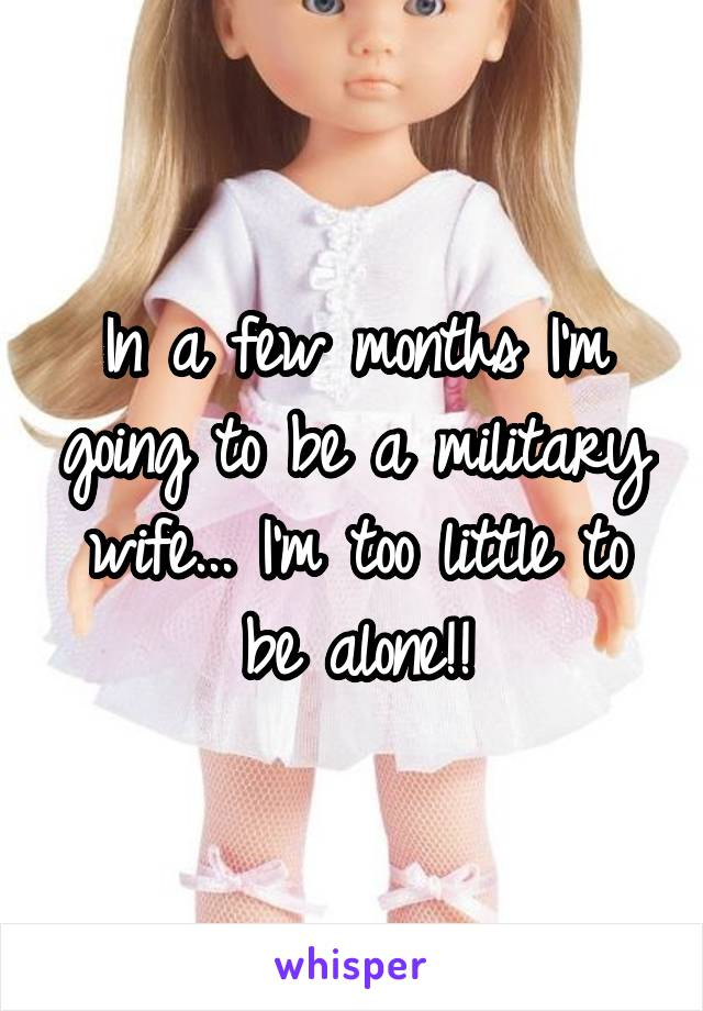 In a few months I'm going to be a military wife... I'm too little to be alone!!