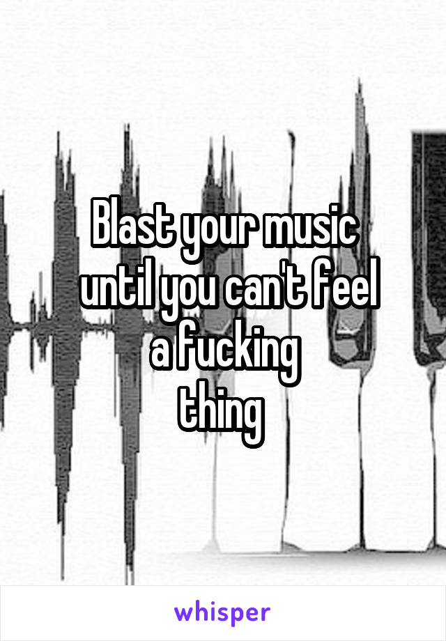 Blast your music  until you can't feel  a fucking  thing