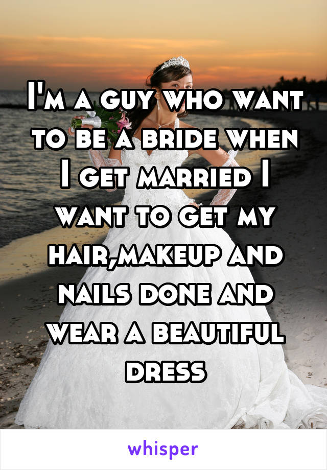 I'm a guy who want to be a bride when I get married I want to get my hair,makeup and nails done and wear a beautiful dress