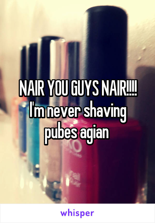 NAIR YOU GUYS NAIR!!!! I'm never shaving pubes agian